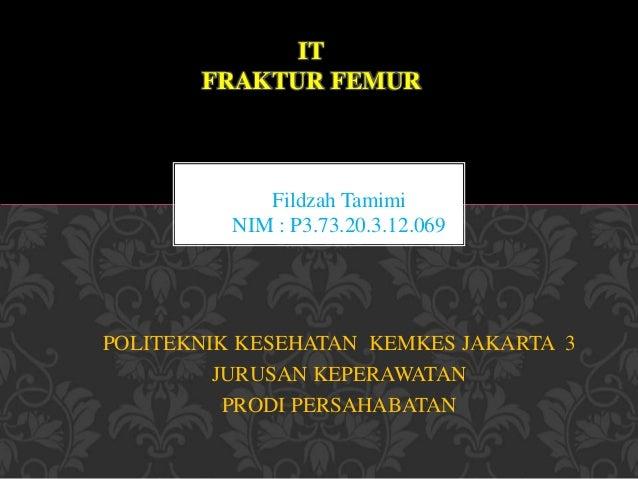 IT  FRAKTUR FEMUR  Fildzah Tamimi  NIM : P3.73.20.3.12.069  POLITEKNIK KESEHATAN KEMKES JAKARTA 3  JURUSAN KEPERAWATAN  PR...