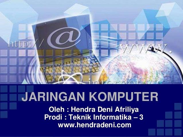 JARINGAN KOMPUTER   Oleh : Hendra Deni Afriliya  Prodi : Teknik Informatika – 3     www.hendradeni.com