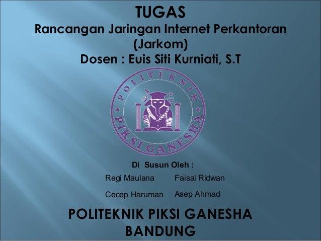 POLITEKNIK PIKSI GANESHA BANDUNG TUGAS Rancangan Jaringan Internet Perkantoran (Jarkom) Dosen : Euis Siti Kurniati, S.T Di...