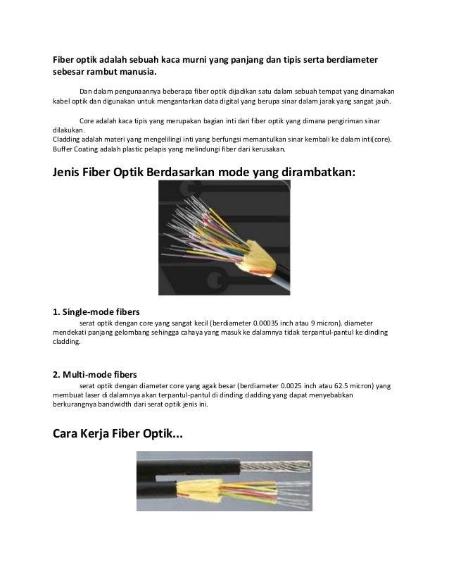 Fiber optik adalah sebuah kaca murni yang panjang dan tipis serta berdiameter sebesar rambut manusia. Dan dalam pengunaann...