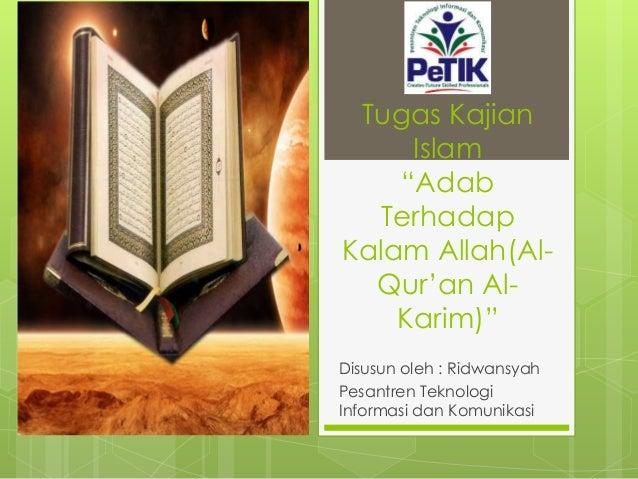 """Tugas Kajian Islam """"Adab Terhadap Kalam Allah(Al- Qur'an Al- Karim)"""" Disusun oleh : Ridwansyah Pesantren Teknologi Informa..."""