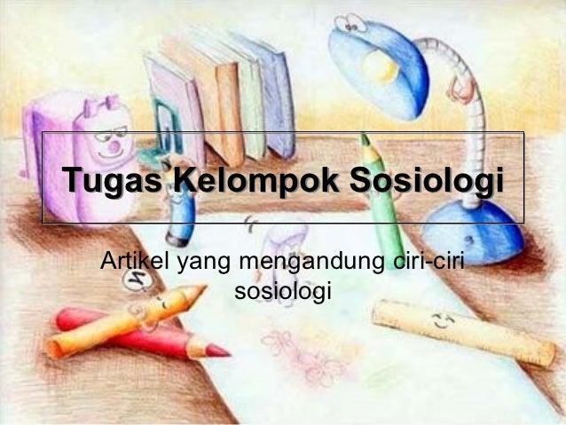 Tugas Kelompok Sosiologi  Artikel yang mengandung ciri-ciri              sosiologi