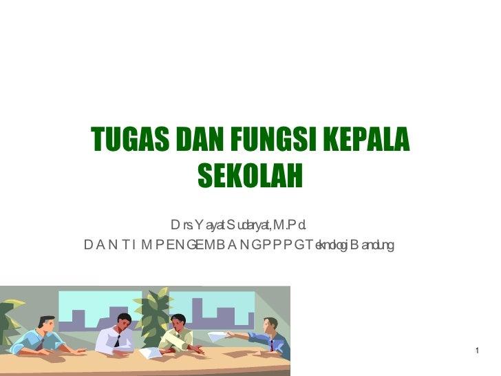 TUGAS DAN FUNGSI KEPALA SEKOLAH Drs. Yayat Sudaryat, M.Pd. DAN TIM PENGEMBANG PPPG Teknologi Bandung
