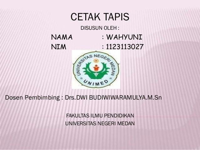 CETAK TAPIS DISUSUN OLEH : NAMA : WAHYUNI NIM : 1123113027 Dosen Pembimbing : Drs.DWI BUDIWIWARAMULYA.M.Sn FAKULTAS ILMU P...