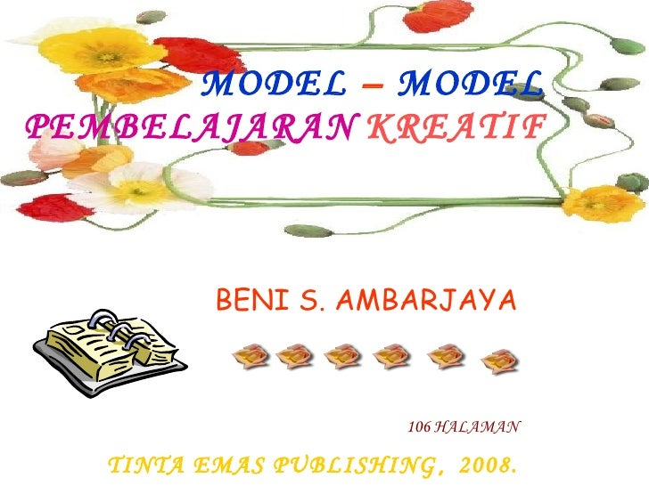 BENI S. AMBARJAYA 106 HALAMAN TINTA EMAS PUBLISHING ,  2008. MODEL  –  MODEL   PEMBELAJARAN   KREATIF