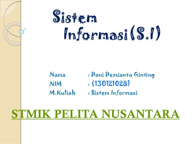 Sistem Informasi(S.I) Nama : Dani Demianto Ginting NIM : (130121028) M.Kuliah : Sistem Informasi STMIK PELITA NUSANTARA