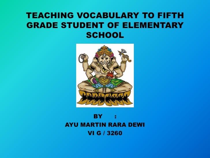 TEACHING VOCABULARY TO FIFTHGRADE STUDENT OF ELEMENTARY          SCHOOL             BY     :      AYU MARTIN RARA DEWI    ...