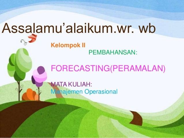 Assalamu'alaikum.wr. wb Kelompok II PEMBAHANSAN:  FORECASTING(PERAMALAN) MATA KULIAH: Manajemen Operasional