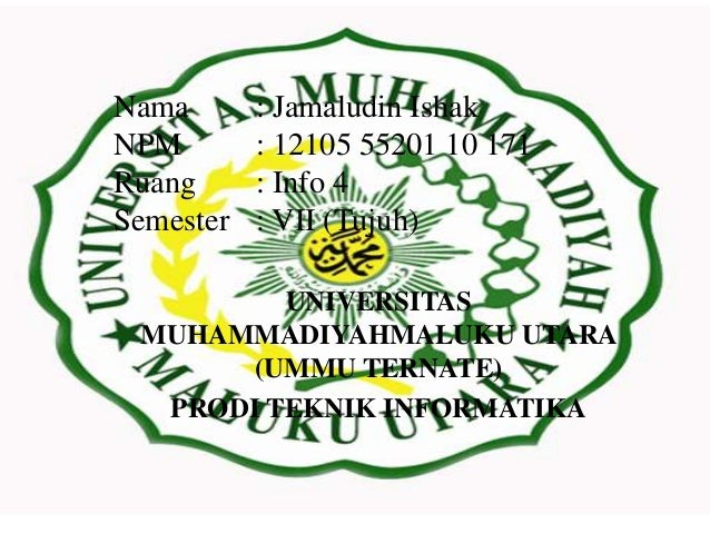 Nama NPM Ruang Semester  : Jamaludin Ishak : 12105 55201 10 171 : Info 4 : VII (Tujuh)  UNIVERSITAS MUHAMMADIYAHMALUKU UTA...