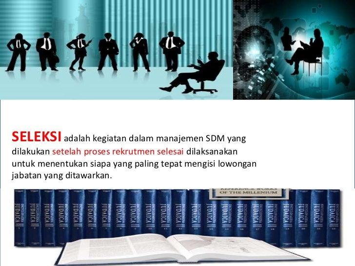 SELEKSI adalah kegiatan dalam manajemen SDM yangdilakukan setelah proses rekrutmen selesai dilaksanakanuntuk menentukan si...