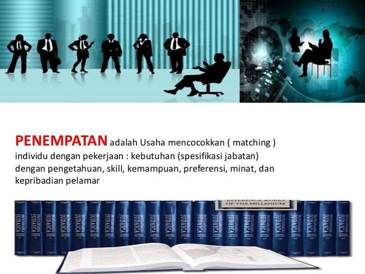 PENEMPATAN adalah Usaha mencocokkan ( matching )individu dengan pekerjaan : kebutuhan (spesifikasi jabatan)dengan pengetah...