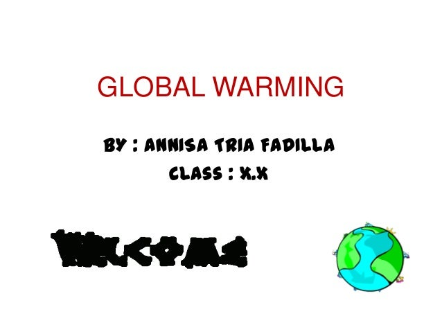 GLOBAL WARMINGBY : ANNISA TRIA FADILLA       Class : X.X