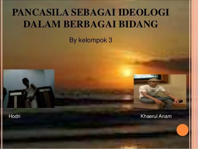 PANCASILA SEBAGAI IDEOLOGI   DALAM BERBAGAI BIDANG          By kelompok 3Hodri                     Khaerul Anam