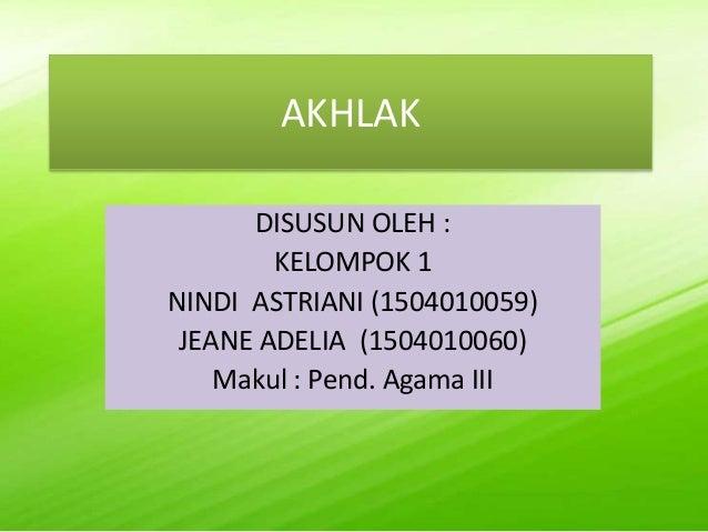 AKHLAK DISUSUN OLEH : KELOMPOK 1 NINDI ASTRIANI (1504010059) JEANE ADELIA (1504010060) Makul : Pend. Agama III