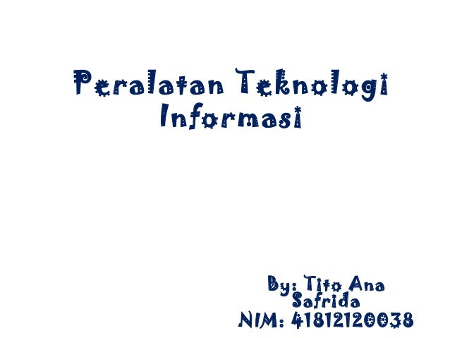 Peralatan Teknologi     Informasi           By: Tito Ana              Safrida         NIM: 41812120038