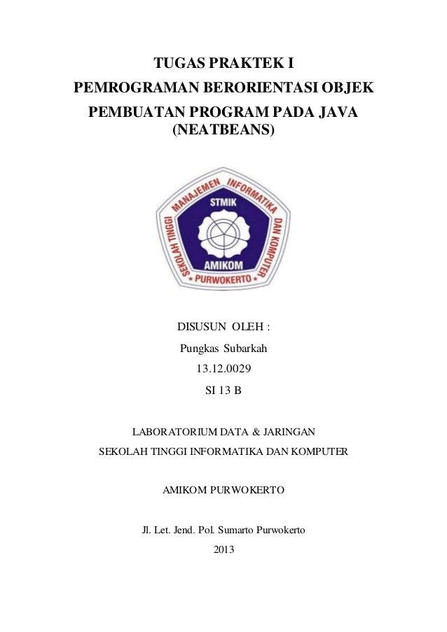 TUGAS PRAKTEK I PEMROGRAMAN BERORIENTASI OBJEK PEMBUATAN PROGRAM PADA JAVA (NEATBEANS) DISUSUN OLEH : Pungkas Subarkah 13....