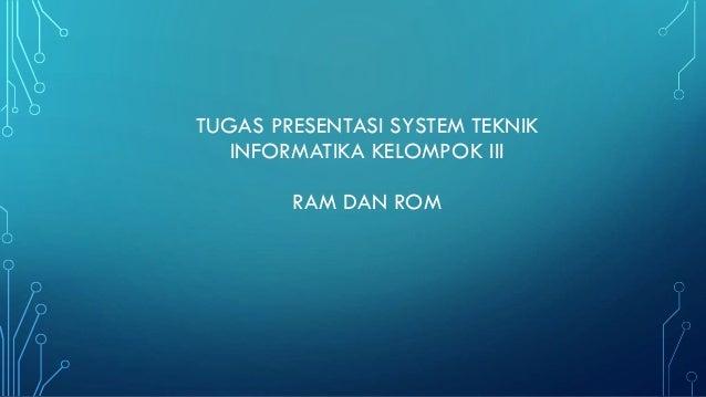 TUGAS PRESENTASI SYSTEM TEKNIK INFORMATIKA KELOMPOK III  RAM DAN ROM