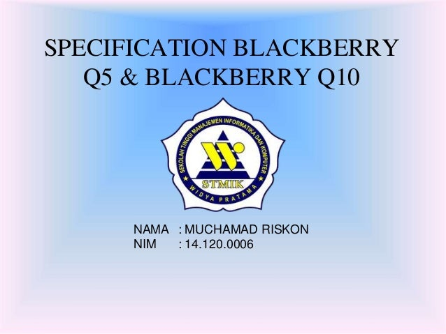 SPECIFICATION BLACKBERRY  Q5 & BLACKBERRY Q10  NAMA : MUCHAMAD RISKON  NIM : 14.120.0006