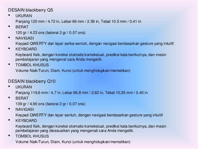 DESAIN blackberry Q5  • UKURAN  Panjang 120 mm / 4.72 in, Lebar 66 mm / 2.59 in, Tebal 10.5 mm / 0.41 in  • BERAT  120 gr ...