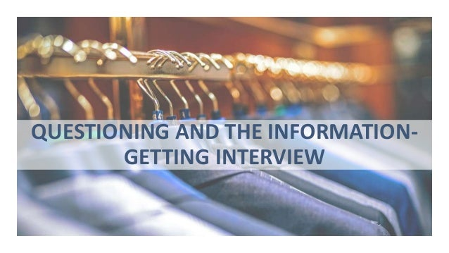 QUESTIONING AND THE INFORMATION- GETTING INTERVIEW