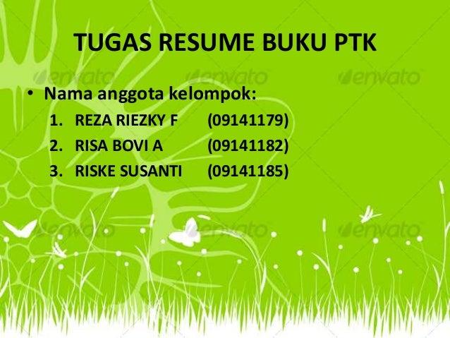 TUGAS RESUME BUKU PTK• Nama anggota kelompok:  1. REZA RIEZKY F   (09141179)  2. RISA BOVI A     (09141182)  3. RISKE SUSA...
