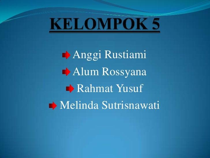 KELOMPOK 5<br /> Anggi Rustiami<br /> Alum Rossyana<br /> Rahmat Yusuf<br /> Melinda Sutrisnawati<br />