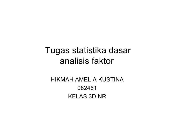 Tugas statistika dasar analisis faktor  HIKMAH AMELIA KUSTINA  082461  KELAS 3D NR