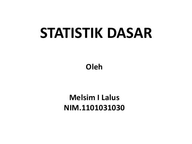 STATISTIK DASAR        Oleh    Melsim I Lalus   NIM.1101031030