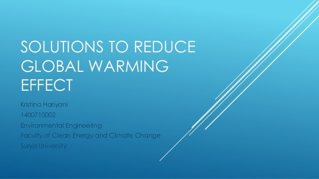 SOLUTIONS TO REDUCE GLOBAL WARMING EFFECT Kristina Hariyani 1400710002 Environmental Engineering Faculty of Clean Energy a...