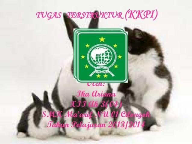 TUGAS TERSTRUKTUR (KKPI)  Oleh: Ika Ariana XII Ak 3(04) SMK Ma'arif NU 01 Cilongok Tahun Pelajaran 2013/2014