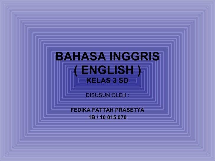 BAHASA INGGRIS ( ENGLISH ) KELAS 3 SD DISUSUN OLEH : FEDIKA FATTAH PRASETYA 1B / 10 015 070