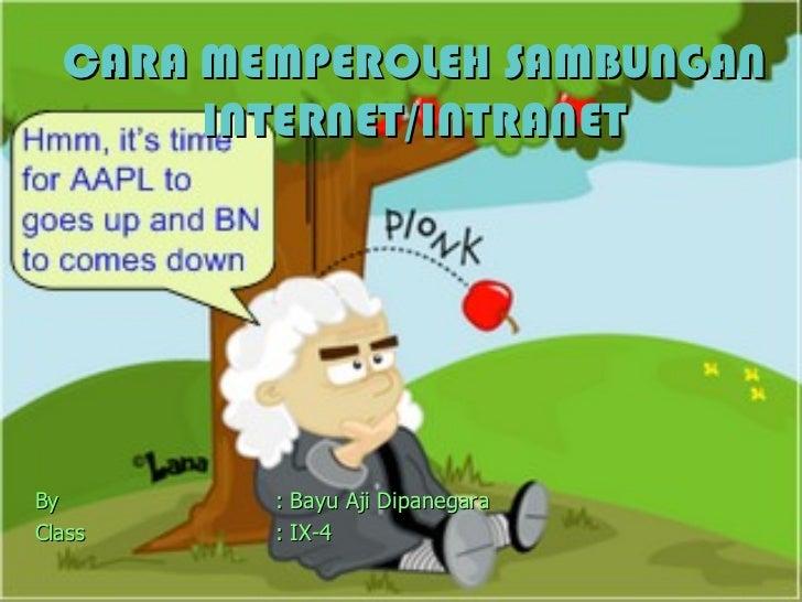 CARA MEMPEROLEH SAMBUNGAN INTERNET/INTRANET <ul><li>By : Bayu Aji Dipanegara </li></ul><ul><li>Class : IX-4 </li></ul>