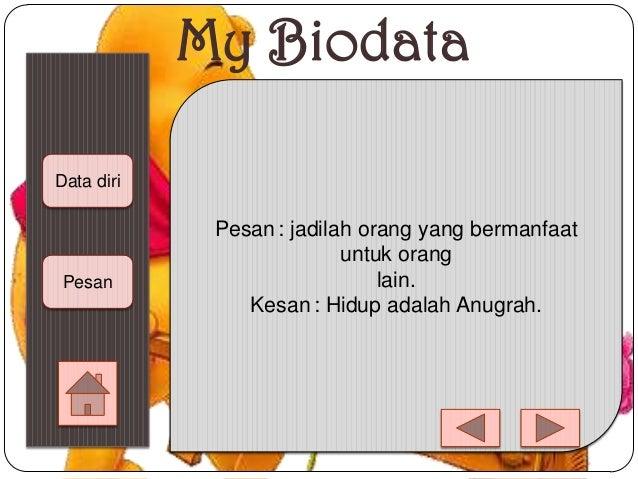 My Biodata Data diri Pesan Pesan : jadilah orang yang bermanfaat untuk orang lain. Kesan : Hidup adalah Anugrah.
