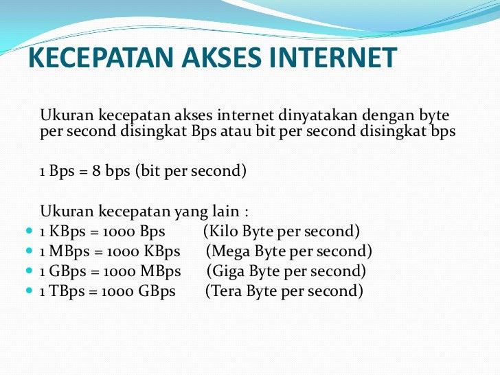 KECEPATAN AKSES INTERNET    Ukuran kecepatan akses internet dinyatakan dengan byte    per second disingkat Bps atau bit pe...