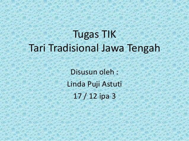 Tugas TIK Tari Tradisional Jawa Tengah Disusun oleh : Linda Puji Astuti 17 / 12 ipa 3