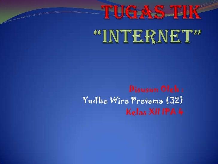 "Tugas TIK""INTERNET""<br />Disusun Oleh :<br />Yudha Wira Pratama (32)<br />Kelas XII IPA 4<br />"