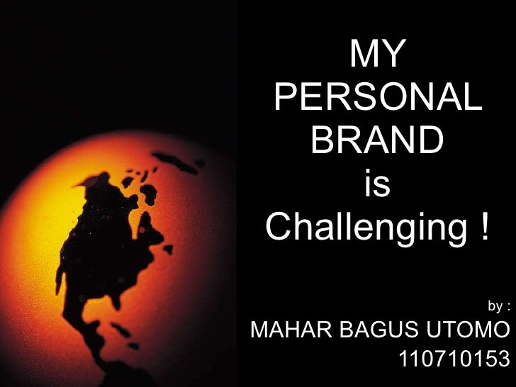 MY PERSONAL BRAND is Challenging ! by : MAHAR BAGUS UTOMO 110710153