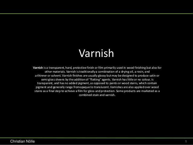 Varnish             Varnish is a transparent, hard, protective finish or film primarily used in wood finishing but also fo...
