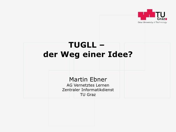 TUGLL –  der Weg einer Idee? Martin Ebner AG Vernetztes Lernen Zentraler Informatikdienst TU Graz