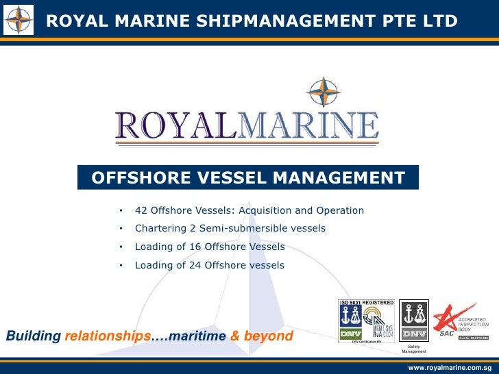 ROYAL MARINE SHIPMANAGEMENT PTE LTD            OFFSHORE VESSEL MANAGEMENT                •   42 Offshore Vessels: Acquisit...
