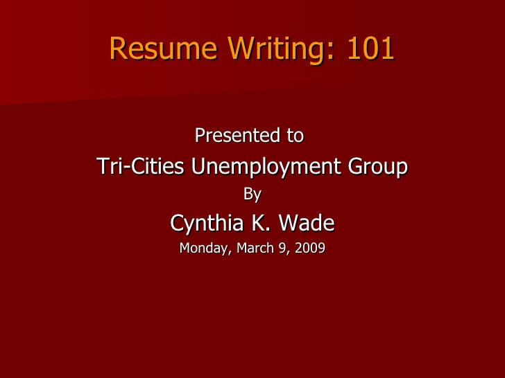 Resume Writing: 101 <ul><li>Presented to  </li></ul><ul><li>Tri-Cities Unemployment Group </li></ul><ul><li>By </li></ul><...