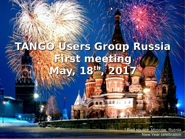 * Red square, Moscow, Russia New Year celebration TANGO Users Group RussiaTANGO Users Group Russia First meetingFirst meet...