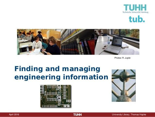 April 2016 University Library, Thomas Hapke Finding and managing engineering information Photos: R. Jupitz
