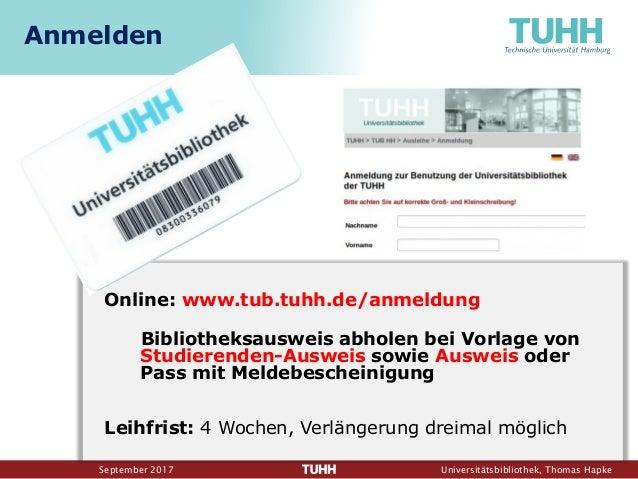 September 2017 Universitätsbibliothek, Thomas Hapke Online: www.tub.tuhh.de/anmeldung Bibliotheksausweis abholen bei Vorla...