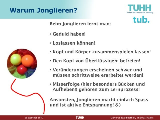 September 2017 Universitätsbibliothek, Thomas Hapke Warum Jonglieren? Beim Jonglieren lernt man: • Geduld haben! • Loslass...