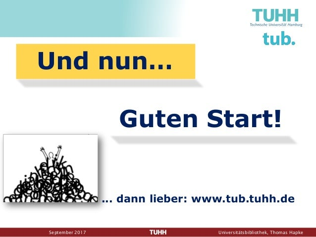 September 2017 Universitätsbibliothek, Thomas Hapke ... dann lieber: www.tub.tuhh.de Und nun… Guten Start!