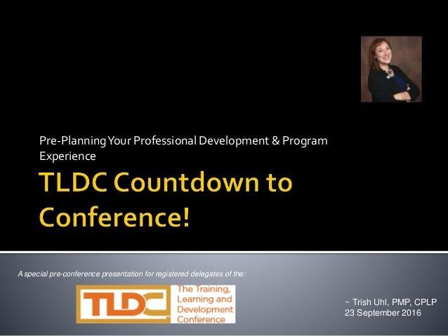 Pre-PlanningYour Professional Development & Program Experience ~ Trish Uhl, PMP, CPLP 23 September 2016 A special pre-conf...