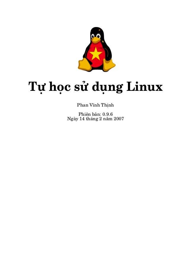 Tự học sử dụng Linux Phan Vĩnh Thịnh Phiên bản: 0.9.6 Ngày 14 tháng 2 năm 2007