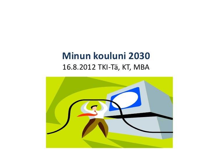Minun kouluni 203016.8.2012 TKI-Tä, KT, MBA