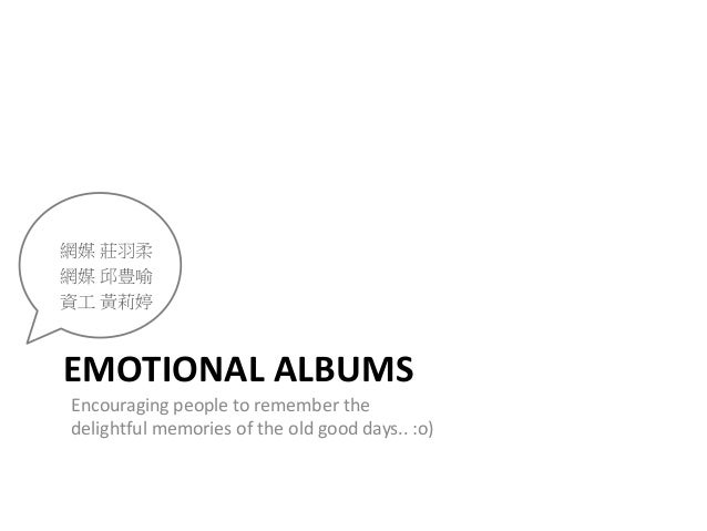 EMOTIONAL ALBUMS Encouraging people to remember the delightful memories of the old good days.. :o) 網媒 莊羽柔 網媒 邱豊喻 資工 黃莉婷